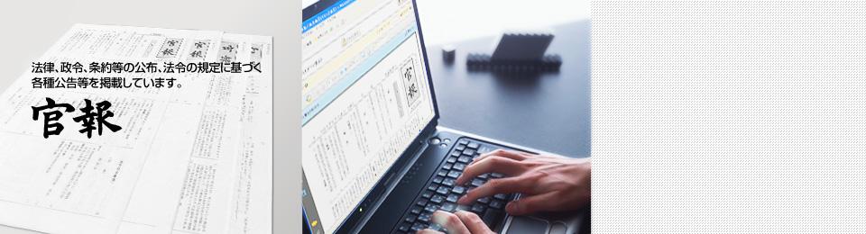 [官報] 法律、政令、条約等の公布、法令の規定に基づく各種公告等を掲載しています。